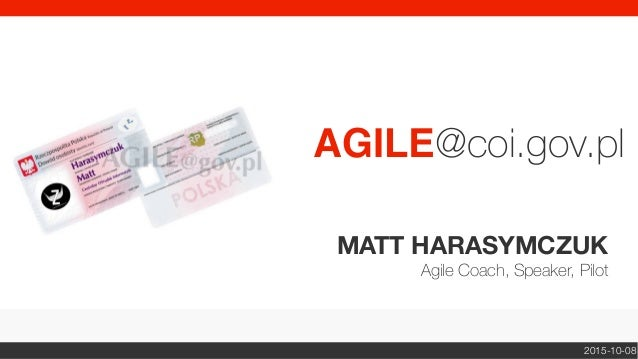 MATT HARASYMCZUK Agile Coach, Speaker, Pilot AGILE@coi.gov.pl 2015-10-08