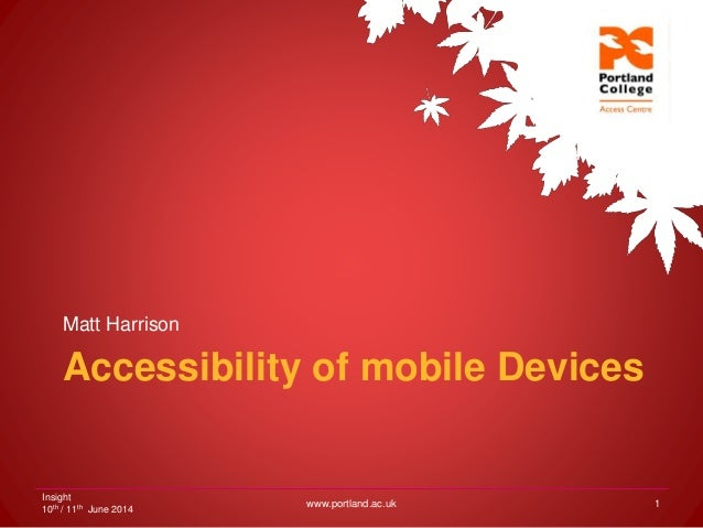 Accessibility of mobile Devices Matt Harrison Insight 10th / 11th June 2014 www.portland.ac.uk 1
