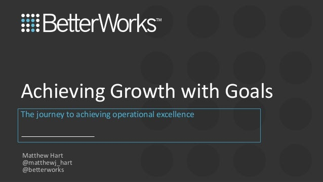 1 The journey to achieving operational excellence Achieving Growth with Goals Matthew Hart @matthewj_hart @betterworks