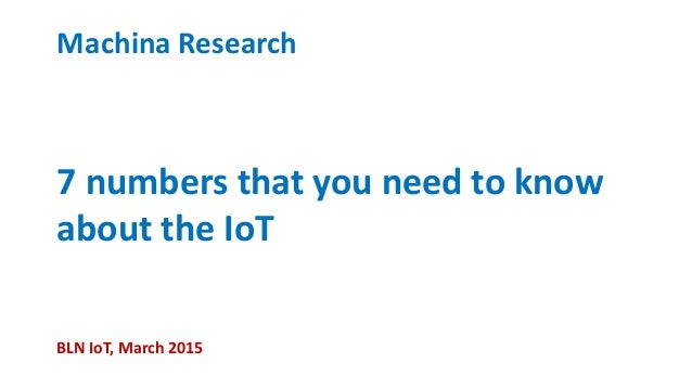7 numbers that you need to know about the IoT Machina Research BLN IoT, March 2015