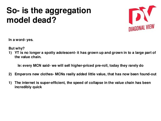 So- is the aggregation model dead? In a word- yes. But why? 1) YT is no longer a spotty adolescent- it has grown up and gr...