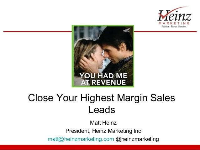 Close Your Highest Margin Sales Leads Matt Heinz President, Heinz Marketing Inc matt@heinzmarketing.com @heinzmarketing