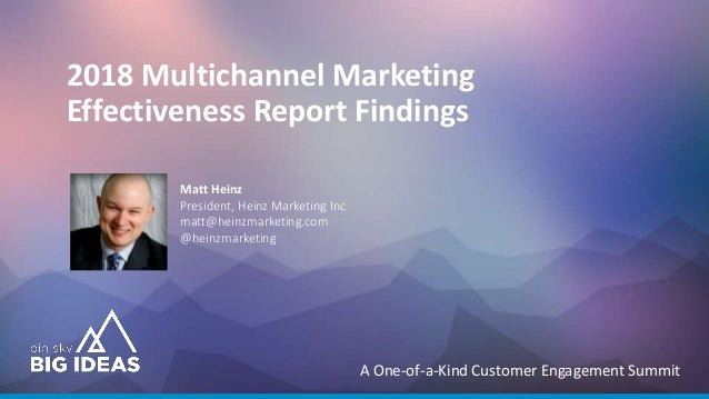 A One-of-a-Kind Customer Engagement Summit 2018 Multichannel Marketing Effectiveness Report Findings Matt Heinz President,...