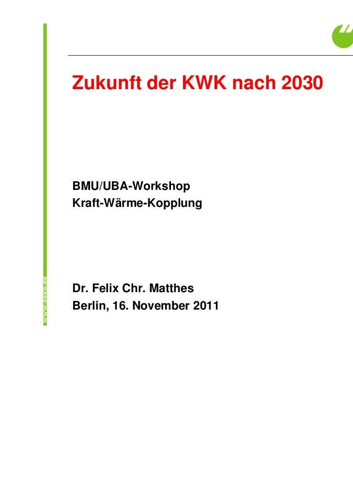 Zukunft der KWK nach 2030BMU/UBA-WorkshopKraft-Wärme-KopplungDr. Felix Chr. MatthesBerlin, 16. November 2011