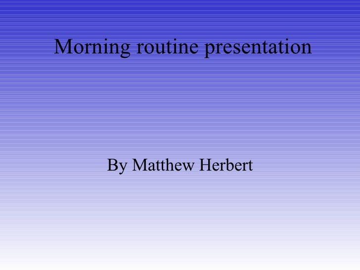 Morning routine presentation By Matthew Herbert