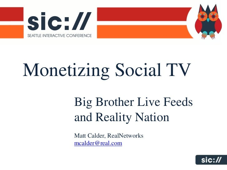 Monetizing Social TV      Big Brother Live Feeds      and Reality Nation      Matt Calder, RealNetworks      mcalder@real....