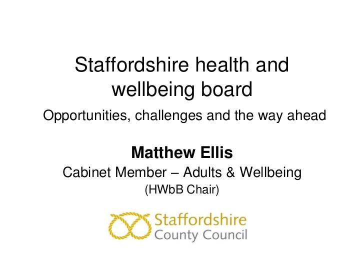 Staffordshire health and        wellbeing boardOpportunities, challenges and the way ahead             Matthew Ellis  Cabi...