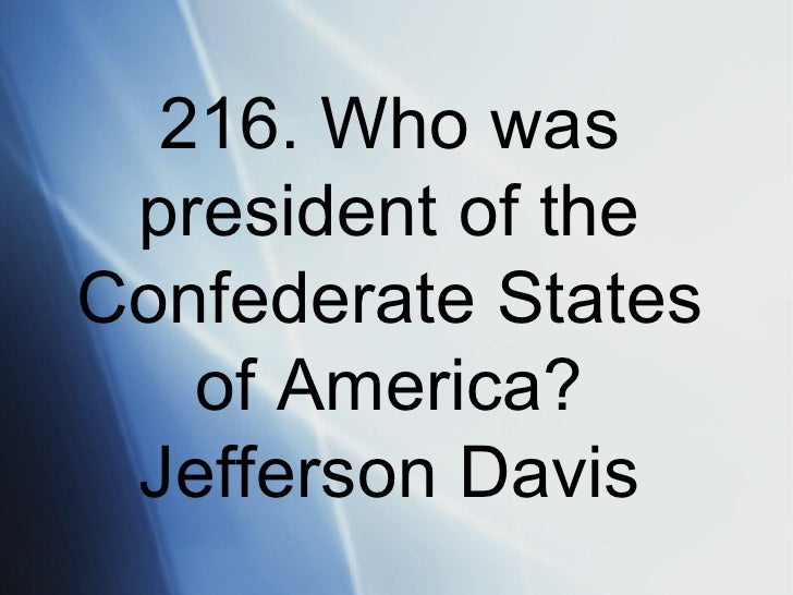 216. Who was president of the Confederate States of America? Jefferson Davis