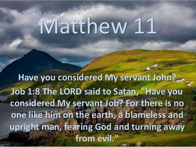 "Matthew 11Have you considered My servant John?Job 1:8 The LORD said to Satan, ""Have youconsidered My servant Job? For ther..."