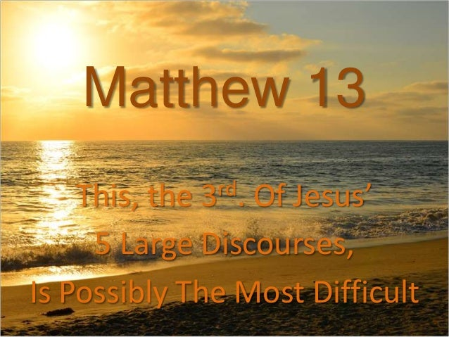 Matthew 13This, the 3rd. Of Jesus'5 Large Discourses,Is Possibly The Most Difficult