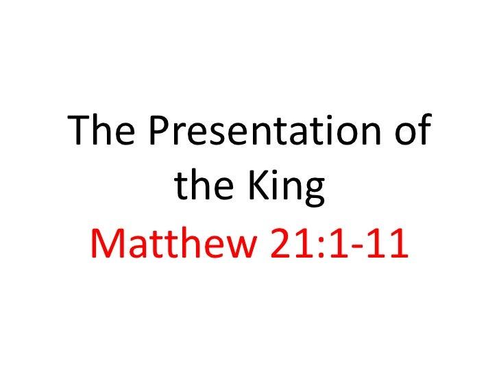The Presentation of     the King Matthew 21:1-11