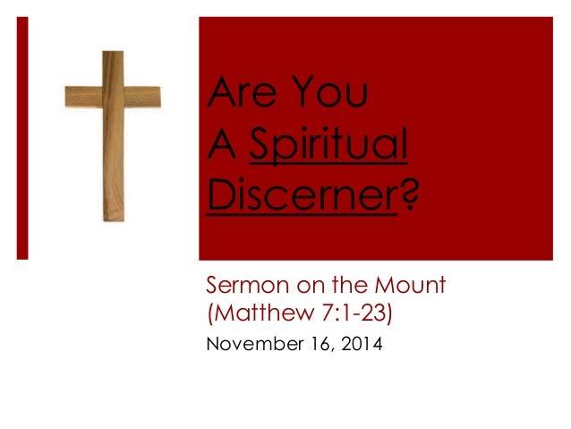 Are You  A Spiritual  Discerner?  Sermon on the Mount  (Matthew 7:1-23)  November 16, 2014