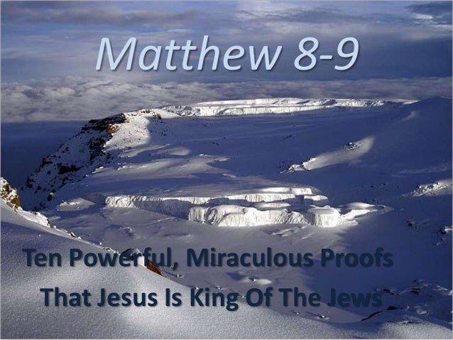 Matthew 8-9Ten Powerful, Miraculous ProofsThat Jesus Is King Of The Jews