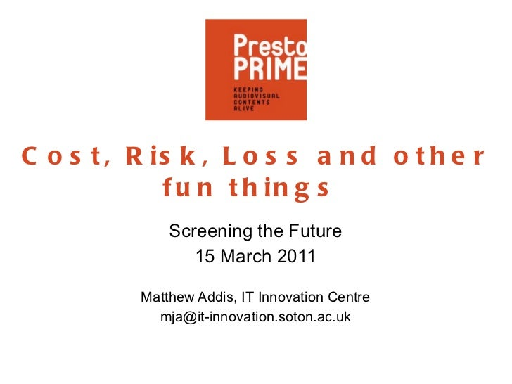 Cost, Risk, Loss and other fun things  Screening the Future 15 March 2011 Matthew Addis, IT Innovation Centre [email_addre...