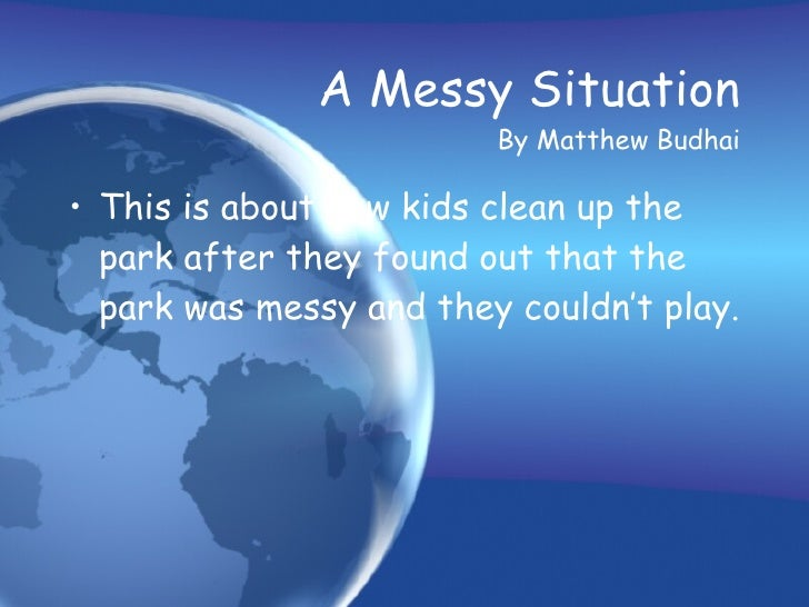 A Messy Situation   By Matthew Budhai <ul><li>This is about how kids clean up the park after they found out that the park ...