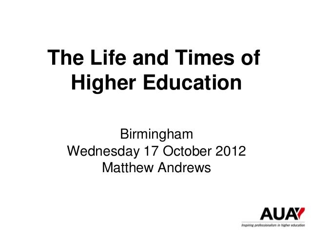 The Life and Times of  Higher Education       Birmingham Wednesday 17 October 2012     Matthew Andrews