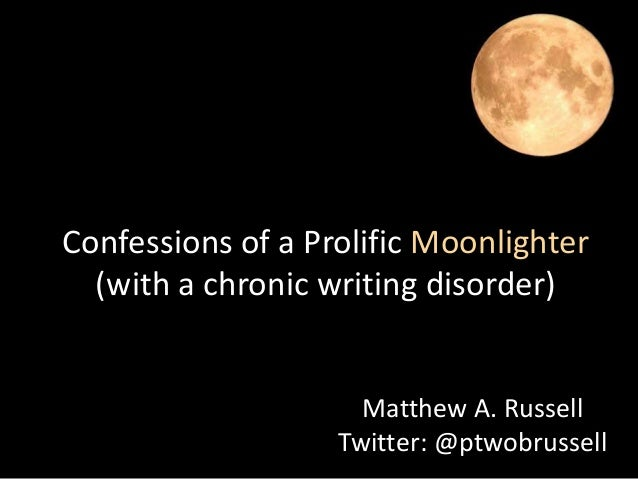 Confessions of a Prolific Moonlighter (with a chronic writing disorder)  Matthew A. Russell Twitter: @ptwobrussell