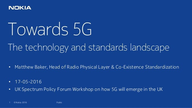 1 © Nokia 2016 Towards 5G The technology and standards landscape Public • Matthew Baker, Head of Radio Physical Layer & Co...