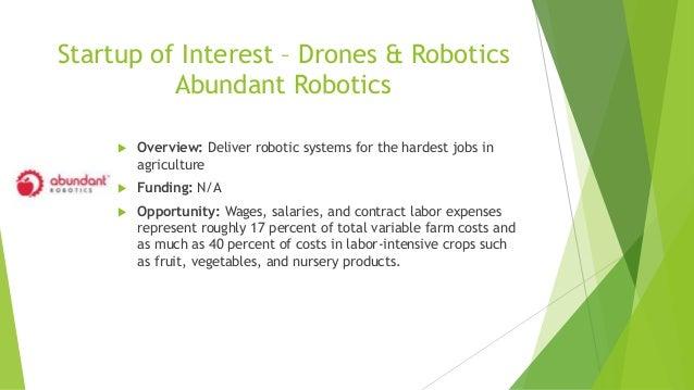 Startup of Interest – Drones & Robotics Abundant Robotics  Overview: Deliver robotic systems for the hardest jobs in agri...