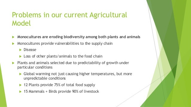 Problems in our current Agricultural Model  Monocultures are eroding biodiversity among both plants and animals  Monocul...
