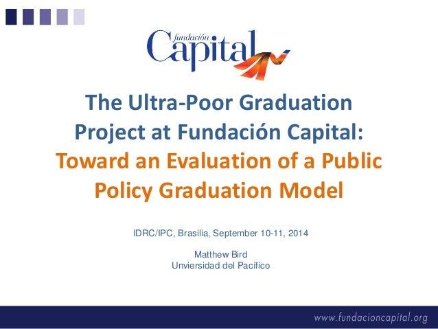 IDRC/IPC, Brasilia, September 10-11, 2014  Matthew Bird  Unviersidad del Pacífico  The Ultra-Poor Graduation Project at Fu...