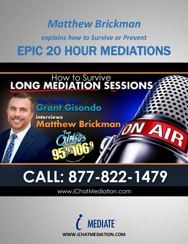 WWW.iCHATMEDIATION.COM Matthew Brickman explains how to Survive or Prevent EPIC 20 HOUR MEDIATIONS
