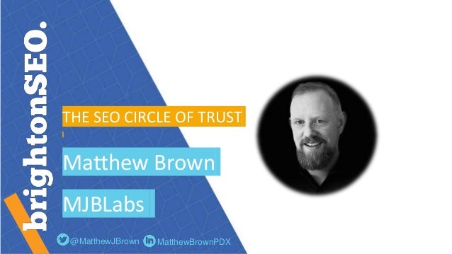 THE SEO CIRCLE OF TRUST Matthew Brown MJBLabs @MatthewJBrown MatthewBrownPDX