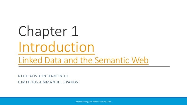 Chapter 1 Introduction Linked Data and the Semantic Web NIKOLAOS KONSTANTINOU DIMITRIOS-EMMANUEL SPANOS Materializing the ...
