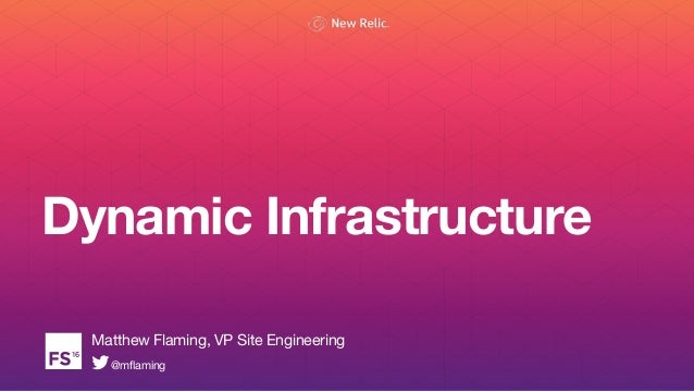Dynamic Infrastructure Matthew Flaming, VP Site Engineering @mflaming