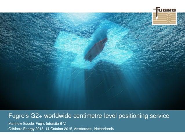 Fugro's G2+ worldwide centimetre-level positioning service Matthew Goode, Fugro Intersite B.V. Offshore Energy 2015, 14 Oc...