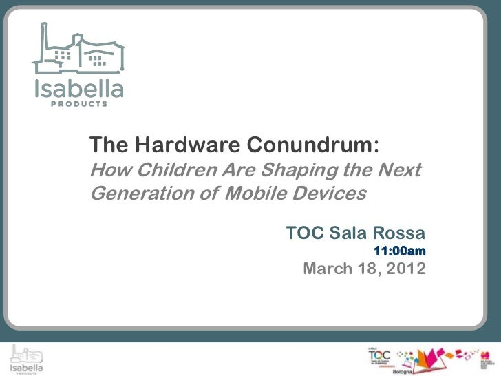 The Hardware Conundrum:How Children Are Shaping the NextGeneration of Mobile Devices                   TOC Sala Rossa     ...