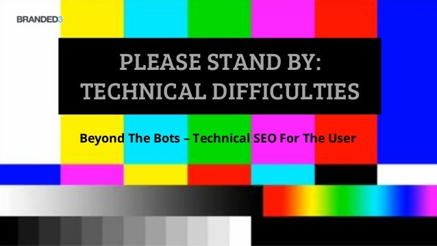 PLEASE STAND BY: TECHNICAL DIFFICULTIES Beyond The Bots – Technical SEO For The User