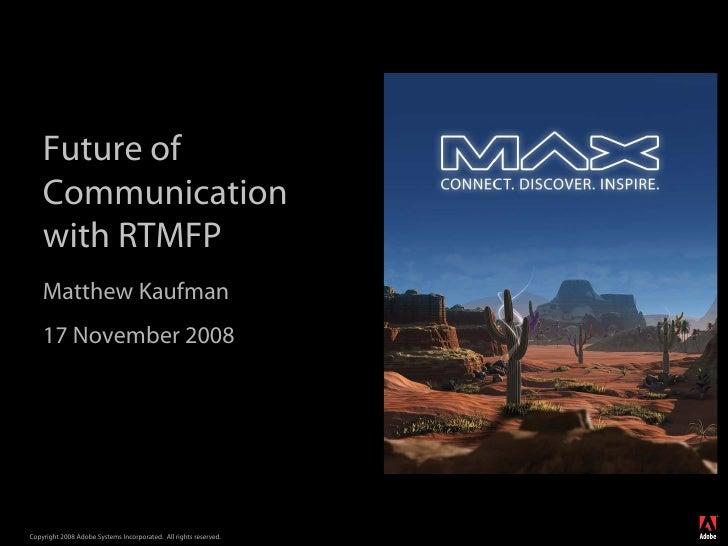 Future of     Communication     with RTMFP     Matthew Kaufman     17 November 2008                                       ...