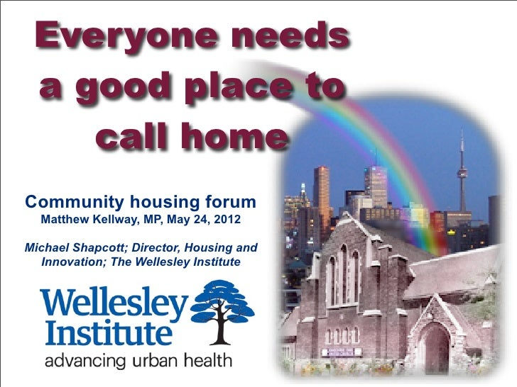 Everyone needs a good place to    call homeCommunity housing forum  Matthew Kellway, MP, May 24, 2012Michael Shapcott; Dir...