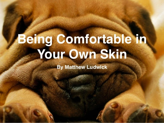Being Comfortable in Your Own Skin By Matthew Ludwick