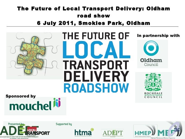 The Future of Local Transport Delivery: Oldham road show 6 July 2011, Smokies Park, Oldham Sponsored   by In partnership w...