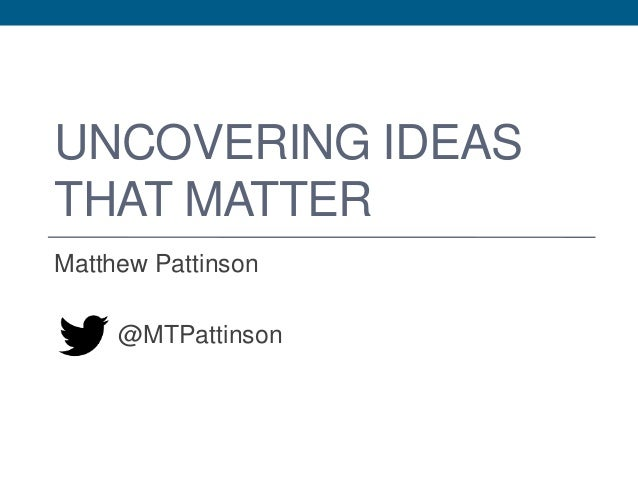 UNCOVERING IDEAS THAT MATTER Matthew Pattinson @MTPattinson