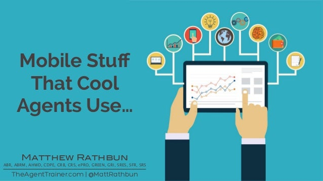 Mobile Stuff That Cool Agents Use… TheAgentTrainer.com | @MattRathbun Matthew Rathbun ABR, ABRM, AHWD, CDPE, CRB, CRS, ePRO...