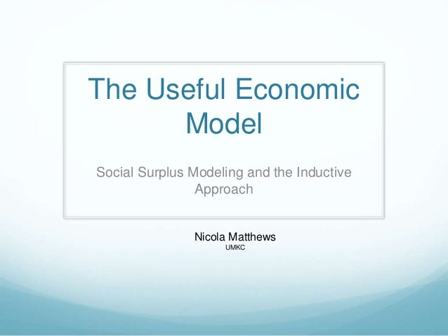 The Useful Economic  Model  Social Surplus Modeling and the Inductive  Approach  Nicola Matthews  UMKC