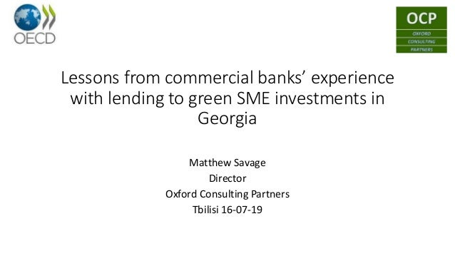 Lessons from commercial banks' experience with lending to green SME investments in Georgia Matthew Savage Director Oxford ...