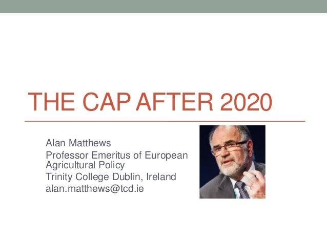 THE CAP AFTER 2020 Alan Matthews Professor Emeritus of European Agricultural Policy Trinity College Dublin, Ireland alan.m...