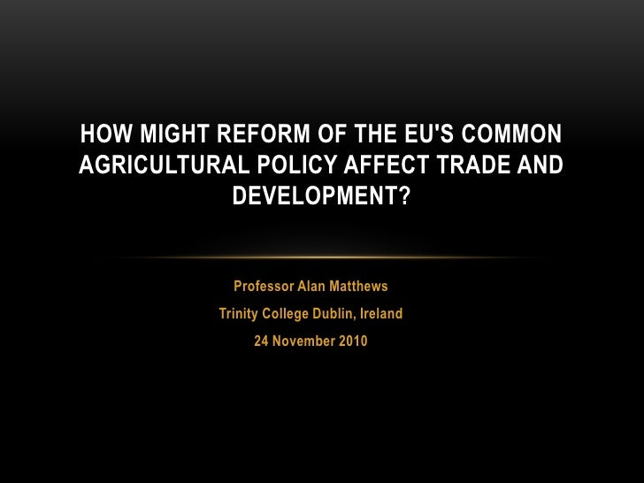HOW MIGHT REFORM OF THE EUS COMMONAGRICULTURAL POLICY AFFECT TRADE AND           DEVELOPMENT?            Professor Alan Ma...