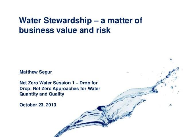 Water Stewardship – a matter of business value and risk  Matthew Segur Net Zero Water Session 1 – Drop for Drop: Net Zero ...