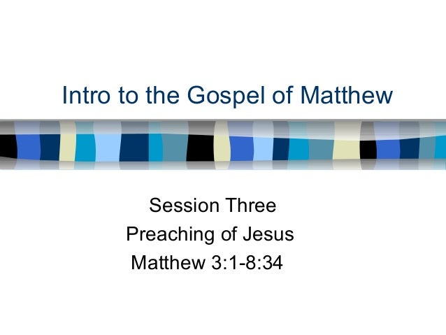Intro to the Gospel of Matthew Session Three Preaching of Jesus Matthew 3:1-8:34