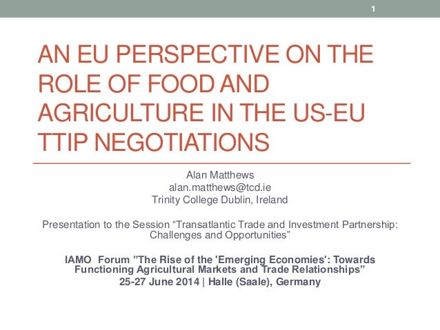 AN EU PERSPECTIVE ON THE ROLE OF FOOD AND AGRICULTURE IN THE US-EU TTIP NEGOTIATIONS Alan Matthews alan.matthews@tcd.ie Tr...