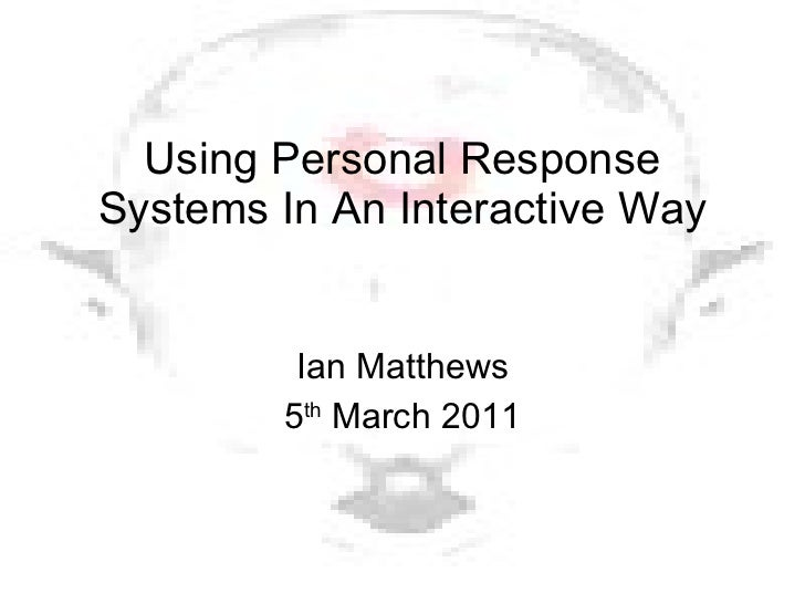 Using Personal Response Systems In An Interactive Way Ian Matthews 5 th  March 2011
