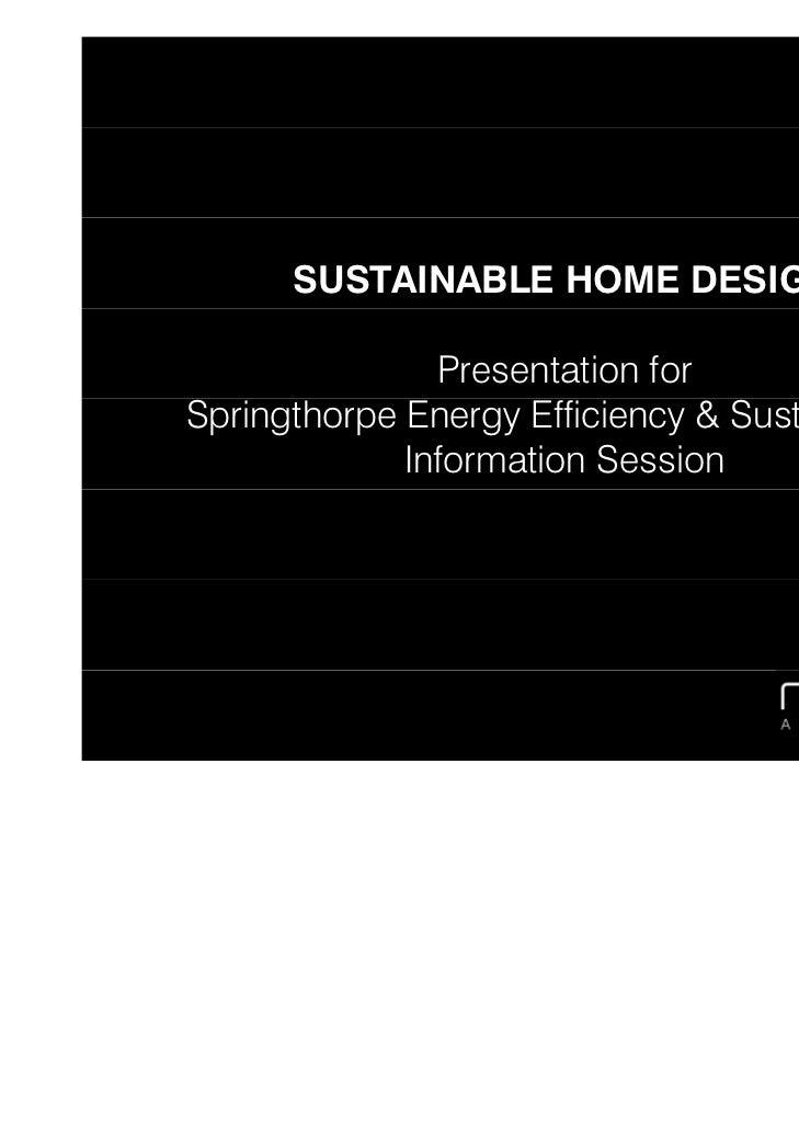 SUSTAINABLE HOME DESIGN               Presentation forSpringthorpe Energy Efficiency & Sustainability             Informat...