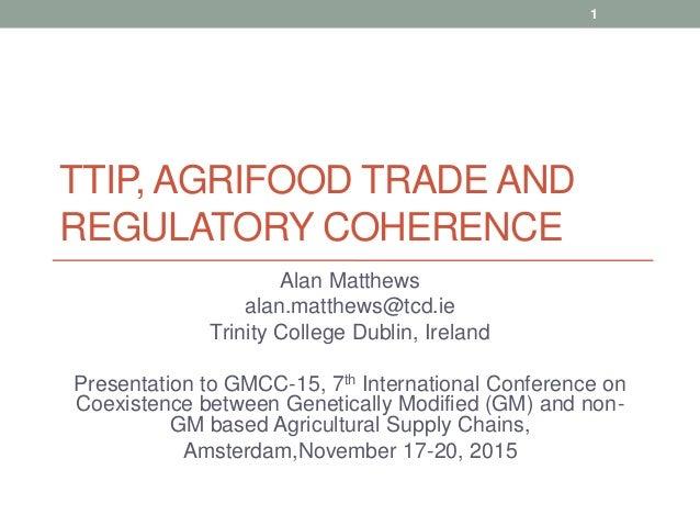TTIP, AGRIFOOD TRADE AND REGULATORY COHERENCE Alan Matthews alan.matthews@tcd.ie Trinity College Dublin, Ireland Presentat...
