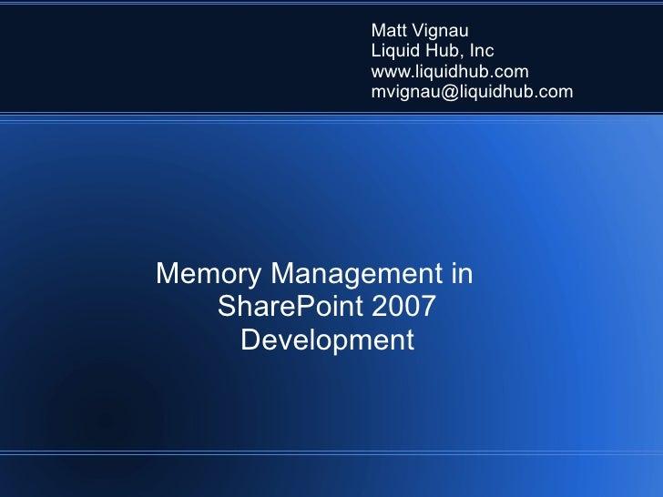 Memory Management in SharePoint 2007 Development Matt Vignau Liquid Hub, Inc www.liquidhub.com [email_address]
