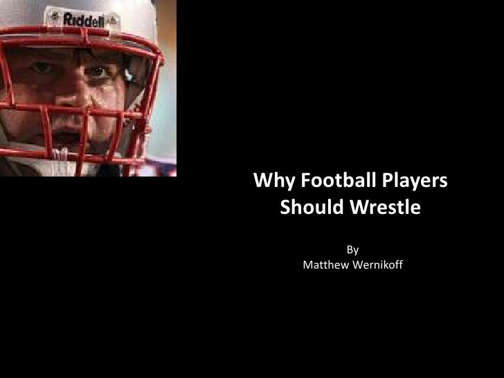 Why Football Players  Should Wrestle            By     Matthew Wernikoff